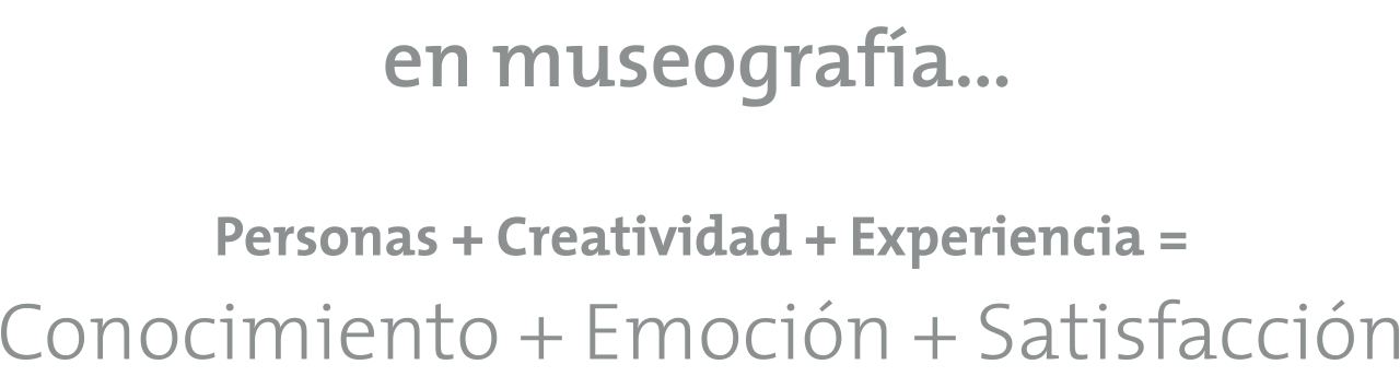 En museografía... Personas + Creatividad + Experiencia = Conocimiento + Emoción + Satisfacción